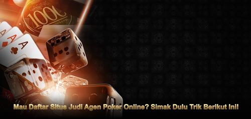 Mau Daftar Situs Judi Agen Poker Online? Simak Dulu Trik Berikut Ini!